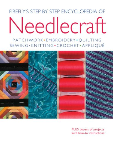 Firefly's Step-by-Step Encyclopedia of Needlecraft: Patchwork, Embroidery, Quilting, Sewing, Knitting, Crochet, Applique Plus Dozens of Projects with How-to Instructions