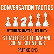 Conversation Tactics: Wittiness, Banter, Likability: Strategies to Command Social Situations, Book 3 | Livre audio Auteur(s) : Patrick King Narrateur(s) : Joe Hempel