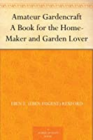Amateur Gardencraft A Book for the Home-Maker and Garden Lover (English Edition)