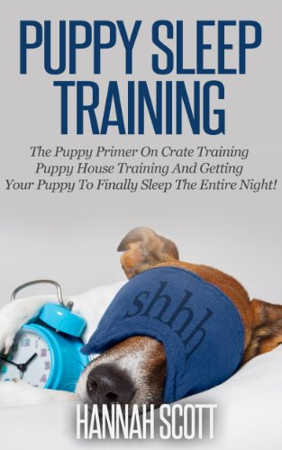 Puppy Sleep Training: The Puppy Primer On Crate Training, Puppy House Training And Getting Your Puppy To FINALLY Sleep The Entire Night! (Puppy House Breaking, ... Care, Pets, Puppy Training, Cesar Millan) PDF