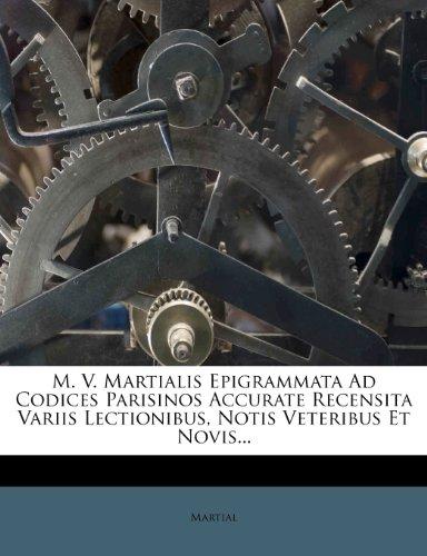 M. V. Martialis Epigrammata Ad Codices Parisinos Accurate Recensita Variis Lectionibus, Notis Veteribus Et Novis...
