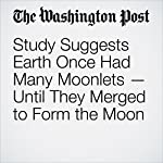 Study Suggests Earth Once Had Many Moonlets — Until They Merged to Form the Moon | Sarah Kaplan