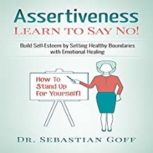 Assertiveness: Learn to Say No!: Build Self Esteem by Setting Healthy Boundaries with Emotional Healing, Volume 2 Audiobook by Sebastian Goff Narrated by Mike Norgaard