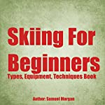 Skiing for Beginners: Types, Equipment, Techniques, Tips, History, Holidays | Samuel Morgan