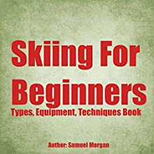 Skiing for Beginners: Types, Equipment, Techniques, Tips, History, Holidays Audiobook by Samuel Morgan Narrated by Trevor Clinger
