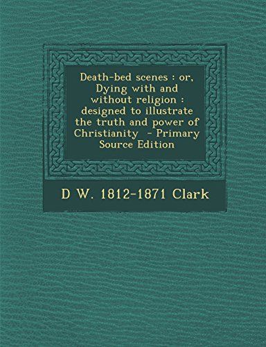 Death-Bed Scenes: Or, Dying with and Without Religion: Designed to Illustrate the Truth and Power of Christianity - Primary Source Editi