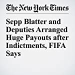 Sepp Blatter and Deputies Arranged Huge Payouts after Indictments, FIFA Says | Sam Borden,Andrew Das