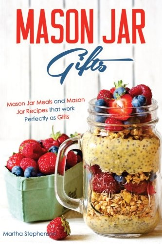 Mason Jar Gifts: Mason Jar Meals and Mason Jar Recipes that work Perfectly as Gifts - Martha Stephenson