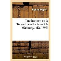 Tannhaeuser, Ou Le Tournoi Des Chanteurs a la Wartburg... (Ed.1896) (French Edition)