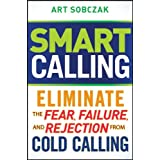 Smart Calling: Eliminate the Fear, Failure, and Rejection From Cold Calling ~ Art Sobczak