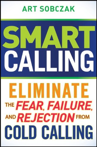 Smart Calling: Eliminate the Fear, Failure, and Rejection From Cold Calling, by Art Sobczak