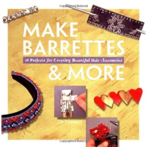 Make Barrettes & More: 16 Projects for Creating Beautiful Hair Accessories (Making Jewelry Series)
