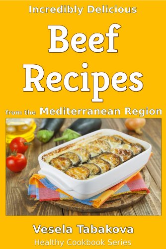 Incredibly Delicious Beef Recipes from the Mediterranean Region (Healthy Cookbook Series) by Vesela Tabakova