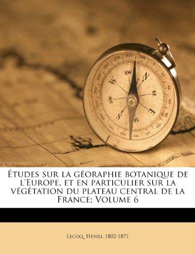 Études sur la géoraphie botanique de l'Europe, et en particulier sur la végétation du plateau central de la France; Volume 6