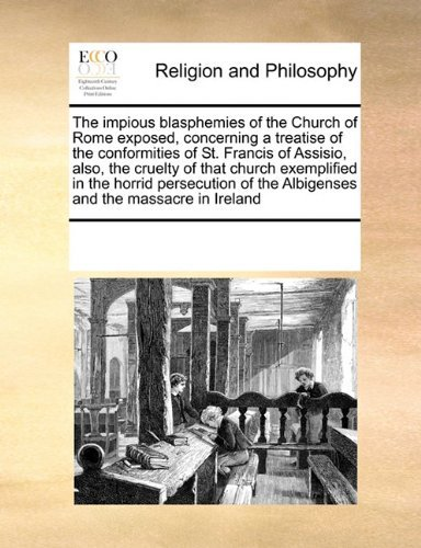 The impious blasphemies of the Church of Rome exposed, concerning a treatise of the conformities of St. Francis of Assisio, also, the cruelty of that ... of the Albigenses and the massacre in Ireland by See Notes Multiple Contributors (2010-09-17)
