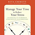 Manage Your Time to Reduce Your Stress: A Handbook for the Overworked, Overscheduled, and Overwhelmed | Rita Emmett