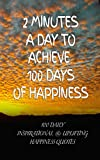 2 Minutes a Day to Achieve 100 Days of Happiness: 100 Daily Inspirational & Uplifting Happiness Quotes
