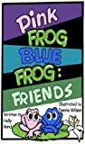Pink Frog Blue Frog: Friends (Book 1) (Pink Frog Blue Frog Childrens Learning Series)