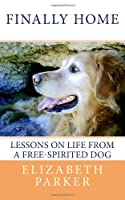 Finally Home: Lessons on Life from a Free-Spirited Dog