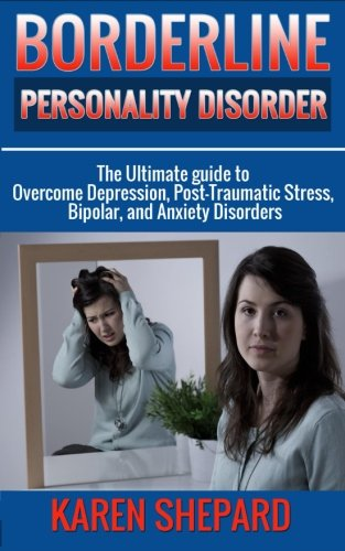Borderline Personality Disorder:: The Ultimate guide to Overcome Depression, Post Traumatic Stress, Bipolar, and Anxiety Disorders