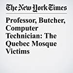 Professor, Butcher, Computer Technician: The Quebec Mosque Victims | Ian Austen