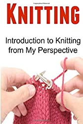 Knitting: Introduction to Knitting from My Perspective: Knitting, Knitting Book, Knitting Patterns, Knitting Guide, Knitting Tips