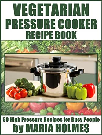 Vegetarian Pressure Cooker Recipe Book: 50 High Pressure Recipes for Busy People - Kindle ...