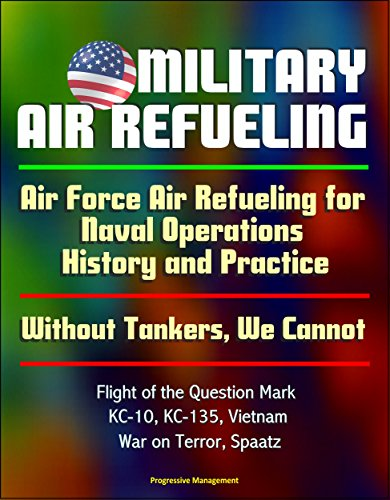 Military Air Refueling: Air Force Air Refueling For Naval Operations, History And Practice; Without Tankers, We Cannot; Flight Of The Question Mark, Kc-10, Kc-135, Vietnam, War On Terror, Spaatz