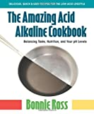 The Amazing Acid-Alkaline Cookbook: Balancing Taste, Nutrition, and Your PH Levels by unknown [2010]