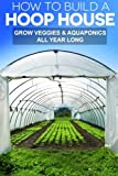 img - for How To Build A Hoop House: Grow Your Veggies and Aquaponics All Year Long book / textbook / text book