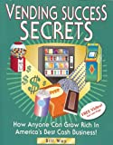 Vending Success Secrets: How Anyone Can Grow Rich in America's Best Cash Business