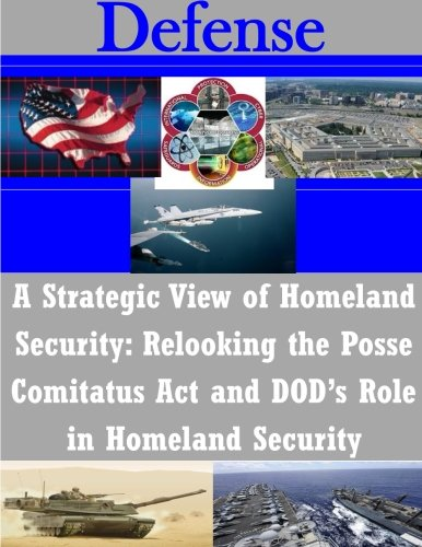 A Strategic View of Homeland Security: Relooking the Posse Comitatus Act and DOD's Role in Homeland Security (Defense)