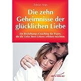 """Die zehn Geheimnisse einer gl�cklichen Liebe - Ein Beziehungs-Coaching f�r Paare, die die Liebe ihres Lebens erleben m�chtenvon """"Tobias Arps"""""""