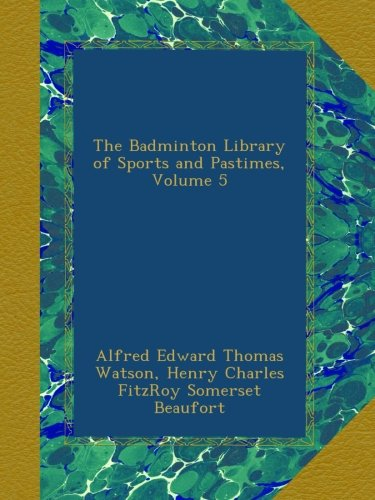 The Badminton Library of Sports and Pastimes, Volume 5 PDF