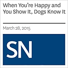 When You're Happy and You Show It, Dogs Know It (       UNABRIDGED) by Susan Milius Narrated by Mark Moran