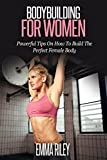 Bodybuilding For Women: Powerful Tips On How To Build The Perfect Female Body