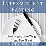 Intermittent Fasting: Live Longer, Lose Weight, and Feel Great | Katy White