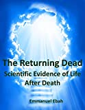 The Returning Dead: Scientific Evidence of Life After Death - Fascinating True Stories of Near-Death Experiences