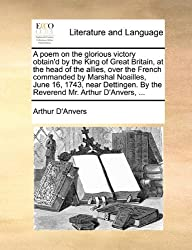 A Poem on the Glorious Victory Obtain'd by the King of Great Britain, at the Head of the Allies, Over the French Commanded by Marshal Noailles, June ... by the Reverend Mr. Arthur D'Anvers, ...