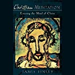 Meditation for Christians: Entering the Mind of Christ | James Finley