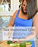The Smoothie Life: 75+ Plant-Based Recipes, Tips and More for a Deliciously Healthy Life