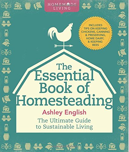 The Essential Book of Homesteading: The Ultimate Guide to Sustainable Living (Homemade Living) by Ashley English