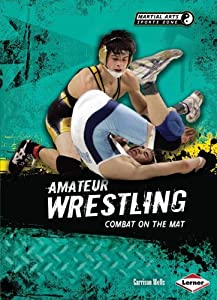 Amateur Wrestling: Combat on the Mat (Martial Arts Sports Zone) Garrison Wells