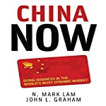 China Now: Doing Business in the World's Most Dynamic Market | N. Mark Lam,John Graham