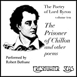 The Poetry of Lord Byron, Volume X: The Prisoner of Chillon and Other Poems (       UNABRIDGED) by Lord Byron Narrated by Robert Bethune
