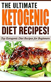 The Ultimate KETOGENIC Diet Recipes!: Top Ketogenic Diet Recipes for Beginners