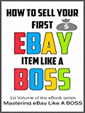 How To Sell Your First Ebay Item Like A BOSS (Mastering eBay Like A BOSS Book 1)