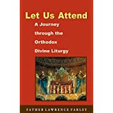 Let Us Attend: A Journey Through the Orthodox Divine Liturgy ~ Lawrence R. Farley