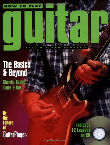 How To Play Guitar: Electric And Acoustic - The Basics And Beyond - Chords, Scales, Tunes, And Tips