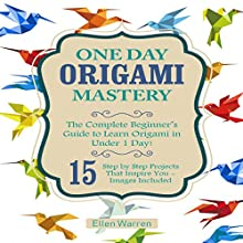 One Day Origami Mastery: The Complete Beginner's Guide to Learn Origami in Under 1 Day! Audiobook by Ellen Warren Narrated by Sean Tivenan